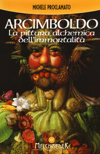 Giuseppe Arcimboldo. La pittura alchemica dell'immortalità - Michele Proclamato - copertina