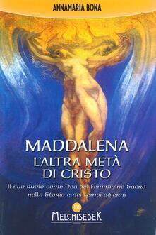 Maddalena. L'altra metà di Cristo. Il suo ruolo come Dea del femminino sacro nella storia e nei tempi odierni - Annamaria Bona - copertina