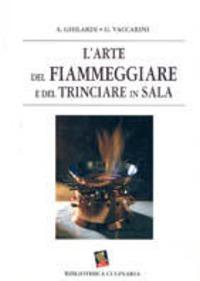 L' L' arte del fiammeggiare e del trinciare in sala - Ghilardi Antonio Vaccarini Giuseppe - wuz.it