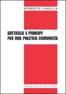 Battaglie e principi per una politica comunista - Roberto Casella - copertina