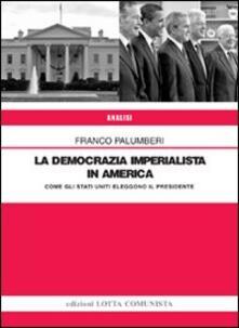 La democrazia imperialista in America. Come gli Stati Uniti eleggono il presidente - Franco Palumberi - copertina