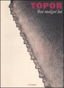 Roi malgré lui. Catalogo della mostra. (Milano, 26 maggio-18 luglio 2009). Ediz. italiana e francese - Roland Topor - copertina