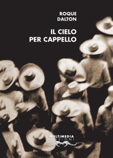 Il cielo per cappello. Ediz. italiana e spagnola - Roque Dalton - copertina