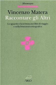 Raccontare gli altri. Lo sguardo e la scrittura nei libri di viaggio e nella letteratura etnografica - Vincenzo Matera - copertina