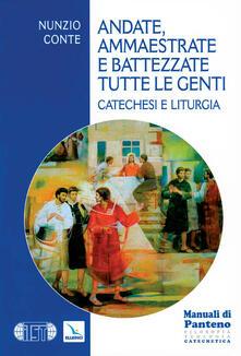 Andate, ammaestrate e battezzate tutte le genti. Catechesi e liturgia - Nunzio Conte - copertina