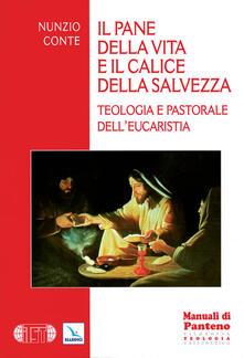 Il pane della vita e il calice della salvezza. Teologia e pastorale dell'eucarestia - Nunzio Conte - copertina