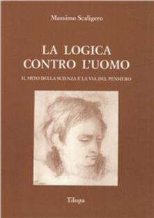 La logica contro l'uomo. Il mito della scienza e la via del pensiero - Massimo Scaligero - copertina