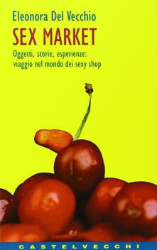 Sex market. Oggetti, storie, esperienze: viaggio nel mondo dei sexy shop - Eleonora Del Vecchio - copertina