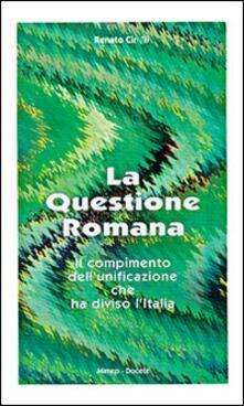 La questione romana. Il compimento dell'unificazione che ha diviso l'Italia - Renato Cirelli - copertina