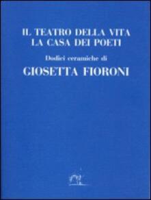 Il teatro della vita. La casa dei poeti - Giosetta Fioroni - copertina