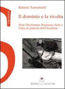 Il dominio e la rivolta. Dom Deschamps, Rousseau, Sade e l'idea di potenza dell'Occidente