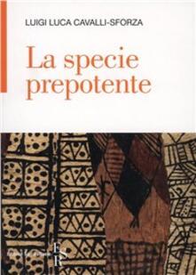 La specie prepotente - Luigi Luca Cavalli-Sforza - copertina