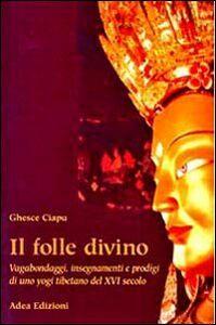 Il folle divino. Vagabondaggi, insegnamenti e prodigi di uno yogi tibetano del XVI secolo