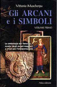 Gli arcani e i simboli. La simbologia dei tarocchi. Analisi degli arcani maggiori e chiavi per l'interpretazione. Vol. 1