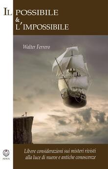 Il possibile e l'impossibile. Libere considerazioni sui misteri rivisti alla luce di nuove e antiche conoscenze - Walter Ferrero - copertina