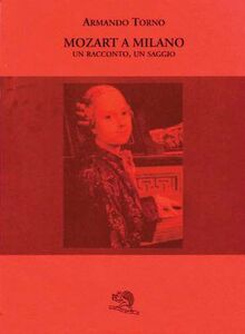 Mozart a Milano. Un racconto, un saggio