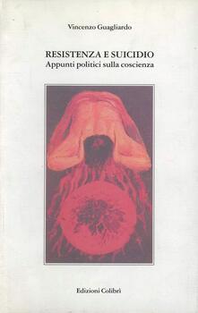 Resistenza e suicidio. Appunti politici sulla coscienza - Vincenzo Guagliardo - copertina