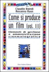 Come si produce un film. Vol. 3: Elementi di gestione e amministrazione cinematografica.