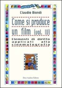 Come si produce un film. Vol. 4: Elementi di diritto applicati alla cinematografia.