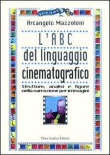 L' ABC del linguaggio cinematografico. Strutture, analisi e figure nella narrazione per immagini - Arcangelo Mazzoleni - copertina