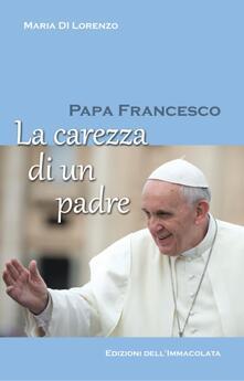 Papa Francesco. La carezza di un padre - Maria Di Lorenzo - copertina