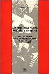Livorno: una rivolta tra mito e memoria. 14 luglio 1948 lo sciopero generale per l'attentato a Togliatti