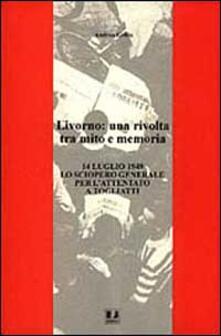 Livorno: una rivolta tra mito e memoria. 14 luglio 1948 lo sciopero generale per l'attentato a Togliatti - Andrea Grillo - copertina