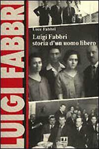 Luigi Fabbri. Storia di un uomo libero
