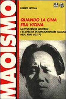 Quando la Cina era vicina. La rivoluzione culturale e la Sinistra extraparlamentare italiana negli anni '60 e '70 - Roberto Niccolai - copertina