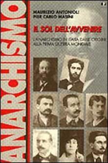 Il sol dell'avvenire. L'anarchismo in Italia dalle origini alla prima guerra mondiale (1871-1918) - Maurizio Antonioli,P. Carlo Masini - copertina