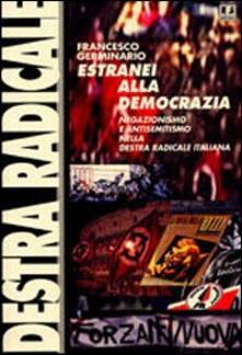 Estranei alla democrazia. Negazionismo e antisemitismo nella Destra radicale italiana - Francesco Germinario - copertina