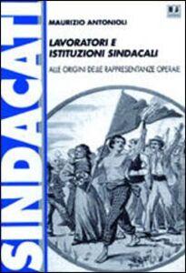 Lavoratori e istituzioni sindacali. Alle origini delle rappresentanze operaie