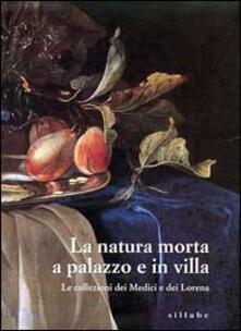 La natura morta a palazzo e in villa. Le collezioni dei Medici e dei Lorena. Catalogo della mostra (Firenze, palazzo Pitti). Ediz. illustrata - copertina