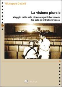 Libro La visione plurale. Viaggio nelle sale cinematografiche venete fra arte e intrattenimento Giuseppe Davalli