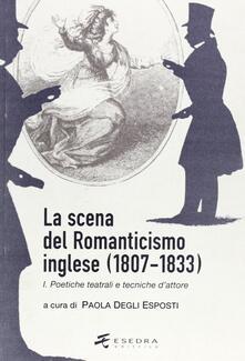 La scena del Romanticismo inglese (1807-1833). Vol. 1: Poetiche teatrali e tecniche d'attore. - Paola Degli Esposti - copertina