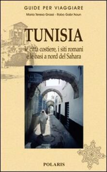 Tunisia. Le città costiere, i siti romani e le oasi a nord del Sahara - Maria Teresa Grassi,Robo Gabr'Aoun - copertina