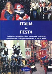 Italia in festa. Guida alle manifestazioni artistiche, culturali, folcloristiche, eno-gastronomiche di tutta Italia - copertina