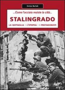 Stalingrado... Come l'acciaio resiste la città. La battaglia, l'epopea, i protagonisti - Enrico Bartok - copertina