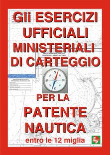 Gli esercizi ufficiali ministeriali di carteggio per la patente nautica entro le 12 miglia - copertina