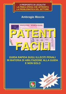 Patenti facili. Guida rapida sugli illeciti penali in materia di abilitazione alla guida e non solo. Annotato con la giurisprudenza - Ambrogio Moccia - copertina