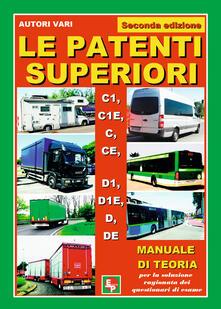 Le patenti superiori. C1, C1E, C, CE, D1, D1E, D, DE. Manuale di teoria per la soluzione ragionata dei questionari di esame - copertina