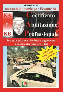 Manuale di teoria per l'esame di teoria del certificato di abilitazione professionale del tipo KA e KB. Come da programma ministeriale. Seconda edizione riveduta e aggiornata alla luce dei quiz per il KB - copertina