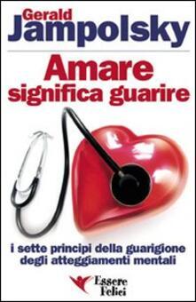 Amare significa guarire. I sette principi della guarigione degli atteggiamenti mentali - Gerald G. Jampolsky - copertina