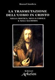 La trasmutazione dell'uomo in Cristo nella mistica, nella cabala e nell'alchimia - Manuel Insolera - copertina