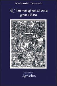 L' immaginazione gnostica. Gnosticismo, mandeismo e misticismo della Merkavah