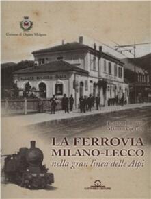 La ferrovia Milano-Lecco nella gran linea delle Alpi - Lorenzo Brusetti,Massimo Cogliati - copertina