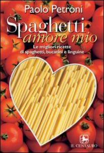Spaghetti amore mio. Le migliori ricette di spaghetti, linguine e bucatini