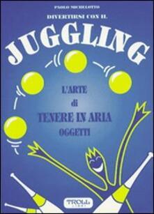 Divertirsi con il juggling. L'arte di tenere in aria oggetti - Paolo Michelotto - copertina
