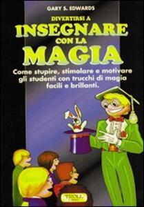 Divertirsi a insegnare con la magia. Come stupire, stimolare e motivare gli studenti con trucchi di magia facili e brillanti