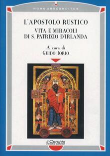 L' apostolo rustico. Vita e miracolo di s. Patrizio d'Irlanda - Guido Iorio - copertina